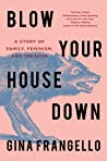 Blow Your House Down: A Story of Family, Feminism, and Treason by Gina Frangello