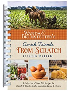 Wanda E. Brunstetter's Amish Friends From Scratch Cookbook: A Collection of Over 270 Recipes for Simple Hearty Meals and More