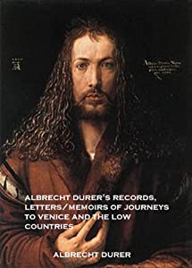 Albrecht Dürer Records, Letters/memoirs of Journeys to Venice and the Low Countries (Annotated)