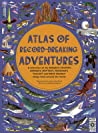 Atlas of Record-Breaking Adventures: A collection of the BIGGEST, FASTEST, LONGEST, HOTTEST, TOUGHEST, TALLEST and MOST DEADLY things from around the world