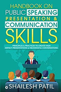 Handbook on Public Speaking, Presentation & Communication Skills: Principles & Practices to create high impact presentations & meaningful conversations
