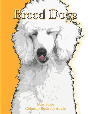 Breed Dogs Gray Scale Coloring Book for Adult: Breed Dogs Greyscale Coloring Book Simple Easy Fun Relaxing stress relief Coloring Book more than 25 Grayscaled Coloring Pages For Aduls and grown-up kids - Size: 8,5 x 11 inches - 54 pages - Glossy cover