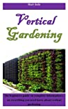 Vertical Gardening: The beginners guide on complete information's on everything you need know about vertical gardening