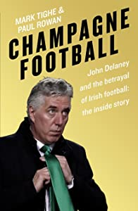 Champagne Football: The Rise and Fall of John Delaney and the Football Association of Ireland