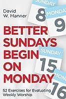 Better Sundays Begin on Monday: 52 Exercises for Evaluating Weekly Worship