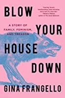 Blow Your House Down: A Story of Family, Feminism, and Treason
