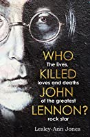 Who Killed John Lennon?: The lives, loves and deaths of the greatest rock star