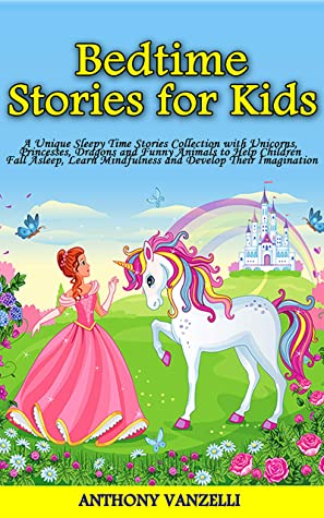 Bedtime Stories for Kids: A Unique Sleepy Time Stories Collection with Unicorns, Princesses, Dragons and Funny Animals to Help Children Fall Asleep, Learn Mindfulness and Develop Their Imagination