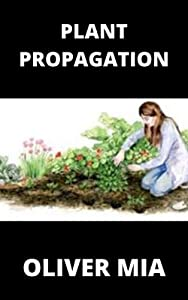 Plant Propagation: Plant-by-Plant Manual of Practical and practice Techniques