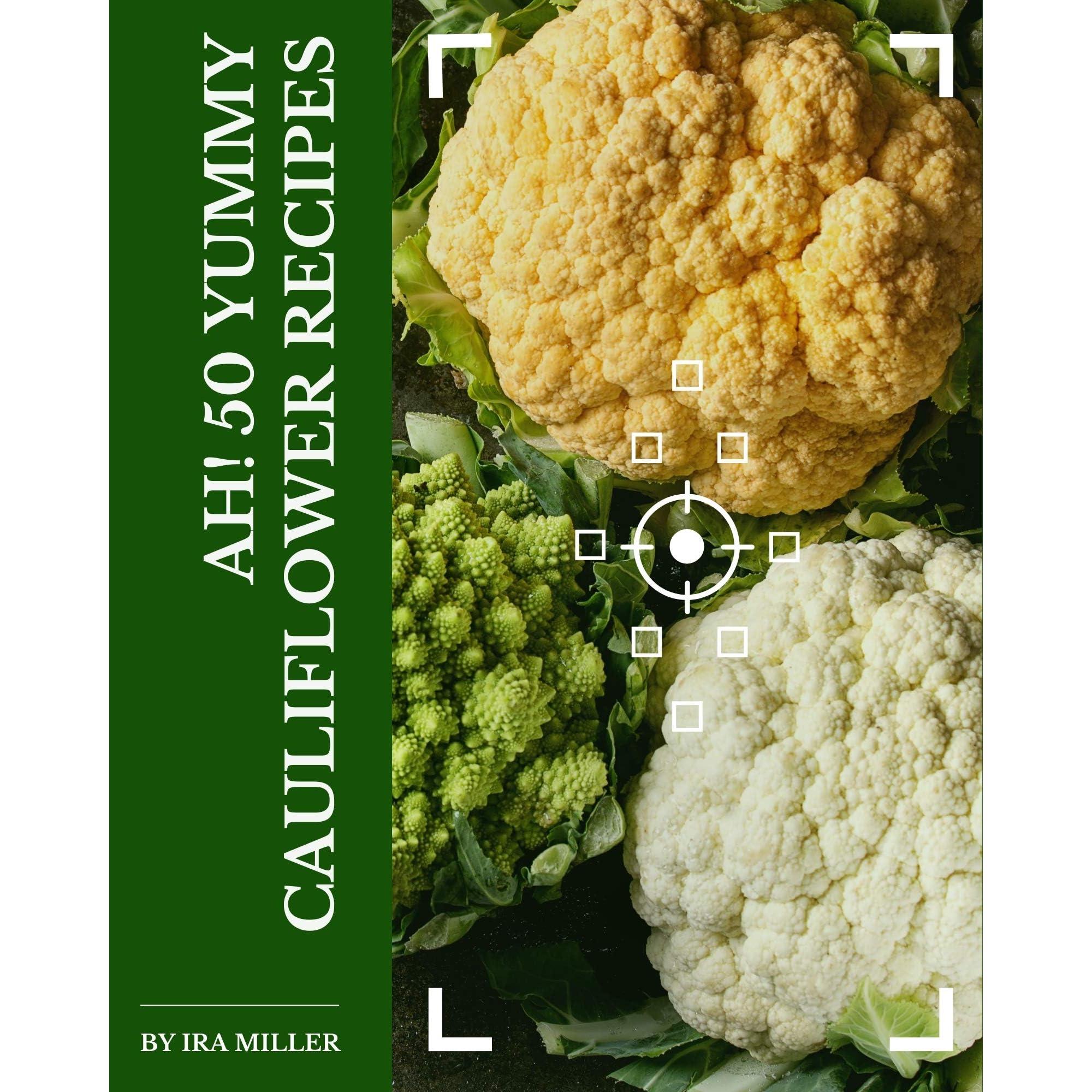 Ah 50 Yummy Cauliflower Recipes A Yummy Cauliflower Cookbook To Fall In Love With By Ira Miller