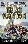 The Last Wagon Train (Caleb Johnson: Mountain Man #4)