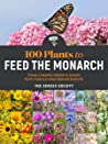 100 Plants to Feed the Monarch: Create a Healthy Habitat to Sustain North America's Most Beloved Butterfly