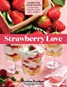 Strawberry Love: 45 Sweet and Savory Recipes for Shortcakes, Hand Pies, Salads, Salsas, and More