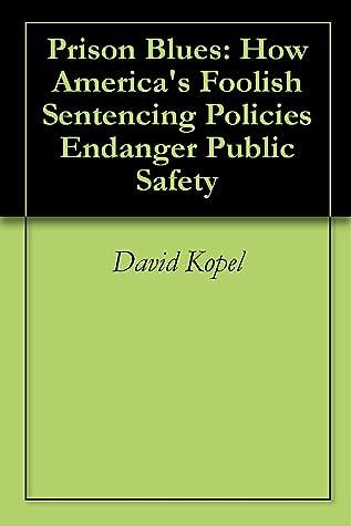 Prison Blues: How America's Foolish Sentencing Policies Endanger Public Safety