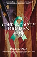Courageously Broken: A memoir of overcoming adversity and conquering the battle scars of life