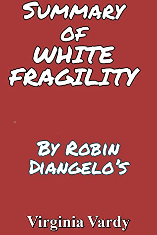 Summary of WHITE FRAGILITY: Why It's So Hard for White People to Talk About Racism By Robin Diangelo's