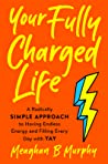 Your Fully Charged Life: A Radically Simple Approach to Having Endless Energy and Filling Every Day with Yay