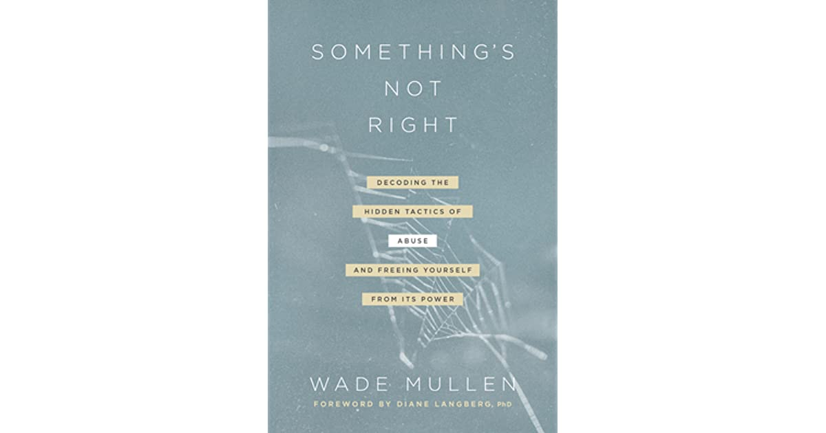 Something's Not Right: Decoding the Hidden Tactics of Abuse--And Freeing  Yourself from Its Power by Wade Mullen