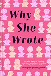 Why She Wrote: A Graphic History of the Lives, Inspiration, and Influence Behind the Pens of Classic Women Writers