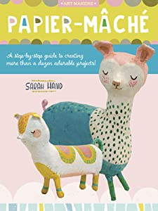 Art Makers: Papier Mache: A step-by-step guide to creating more than a dozen adorable projects!