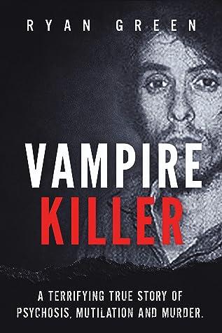 Vampire Killer: A Terrifying True Story of Psychosis, Mutilation and Murder (Ryan Green's True Crime)