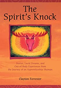 The Spiritýs Knock: Stories, Lucid Dreams, and Out-of-Body Experiences from the Journey of an Apprentice Shaman