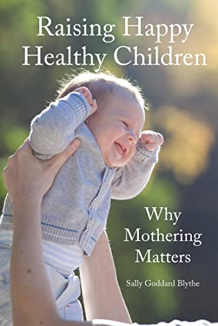 Raising Happy Healthy Children: Why Mothering Matters (Early Years)