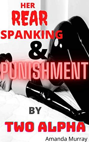 Her Rear Spanking And Punishment by Two Alpha: ( MMF bsdm restraining whipping punishments humiliation, paddles brat three union pleasure and pain submission, erotcia with pet play, dominating dom )