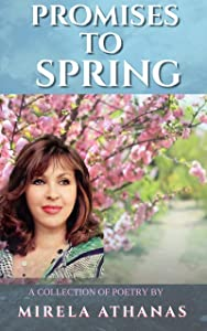 Promises To Spring: A collection of Poetry by Mirela Athanas