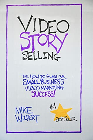 Video StorySelling: The How-To Guide for Small Business Video Marketing Success!