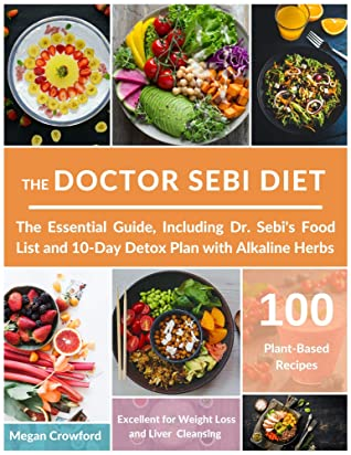 The Doctor Sebi Diet The Essential Guide With 100 Plant Based Recipes Including Dr Sebi S Food List And 10 Day Detox Plan With Alkaline Herbs Excellent For Weight Loss And Liver Cleansing By Megan