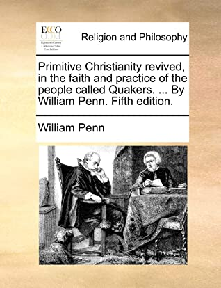 Primitive Christianity revived, in the faith and practice of the people called Quakers. ... By William Penn. Fifth edition.