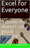 Excel for Everyone: A Guide that doesn't call you a Dummy