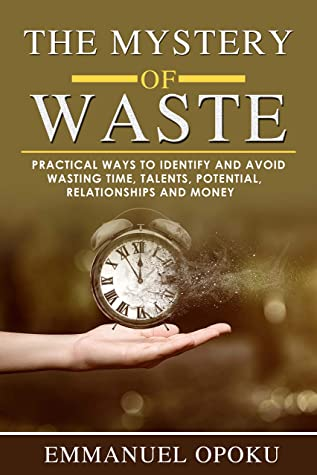 The Mystery of Waste: Maximising Resources : Time, Talents, Potential, Relationship and Money