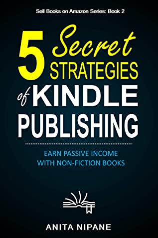 5 Secret Strategies of Kindle Publishing: Earn Passive Income with Non-fiction Books (Sell Books on Amazon Book 1)