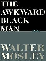The Awkward Black Man: Stories