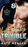 In Skates Trouble: The Chicago Rebels Series