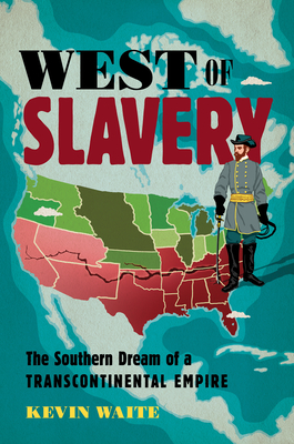 West of Slavery: The Southern Dream of a Transcontinental Empire (The David J Weber Series in the New Borderlands History)