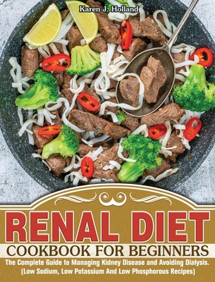 Renal Diet Cookbook for Beginners: The Complete Guide to Managing Kidney Disease and Avoiding Dialysis. (Low Sodium, Low Potassium And Low Phosphorous Recipes)