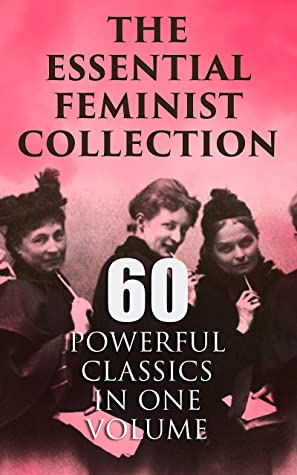 The Essential Feminist Collection – 60 Powerful Classics in One Volume: Including 100+ Biographies & Memoirs of the Most Influential Women in History