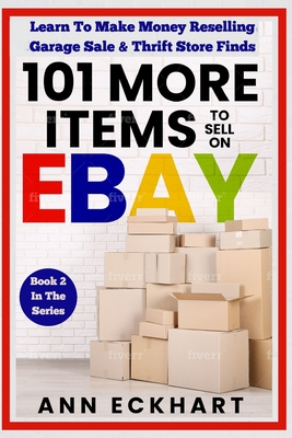 101 MORE Items To Sell On Ebay: Learn To Make Money Reselling Garage Sale & Thrift Store Finds