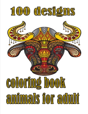 100 designs coloring book animals for adult: An Adult and kids Coloring Book with Lions, Elephants, Owls, Dogs, Cats, and Many More