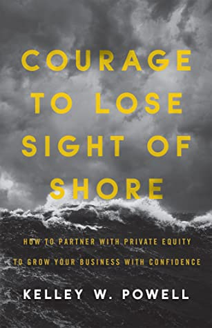 Courage to Lose Sight of Shore: How to Partner with Private Equity to Grow Your Business with Confidence