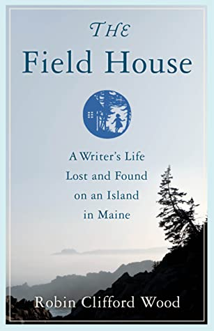 The Field House: A Writer's Life Lost and Found on an Island in Maine