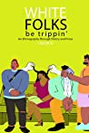 White Folks Be Trippin': An Ethnography Through Poetry & Prose