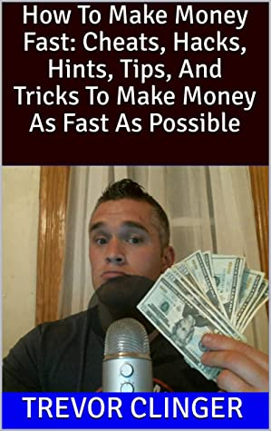 How To Make Money Fast: Cheats, Hacks, Hints, Tips, And Tricks To Make Money As Fast As Possible