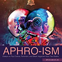 Aphro-ism: Essays on Pop Culture, Feminism, and Black Veganism from Two Sisters