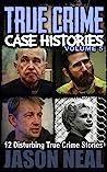 True Crime Case Histories, Vol. 5: 12 Disturbing True Crime Stories