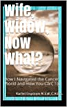 Wife, Widow, Now What?: How I Navigated the Cancer World and How You Can, Too