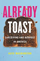 Already Toast: Caregiving and Burnout in America